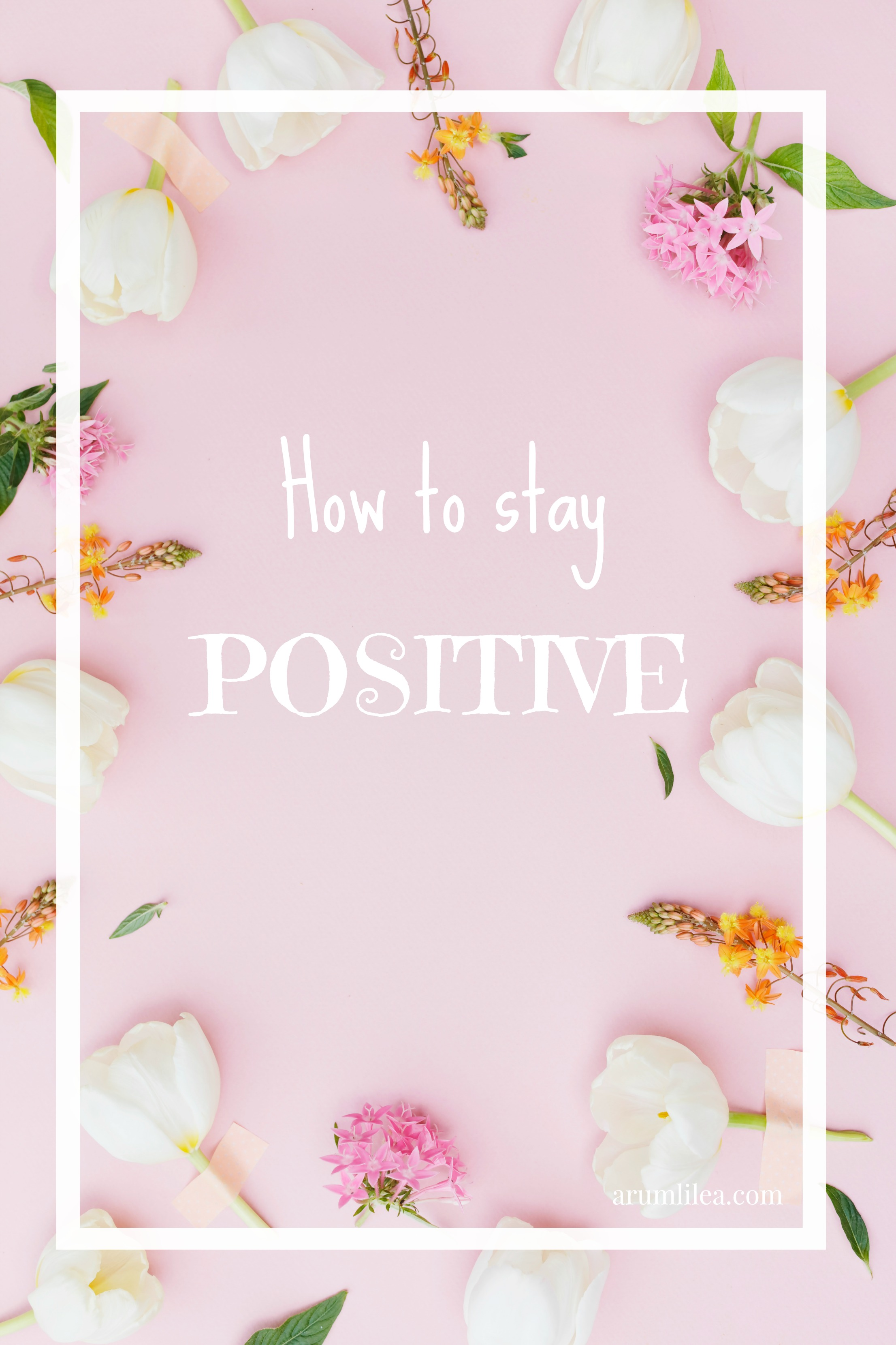 How To Stay Positive: tips on how to live a full and happy life. arumlilea.com